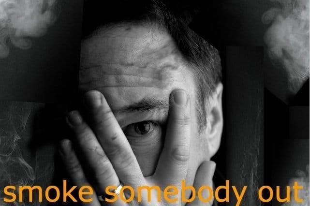 smoke somebody out